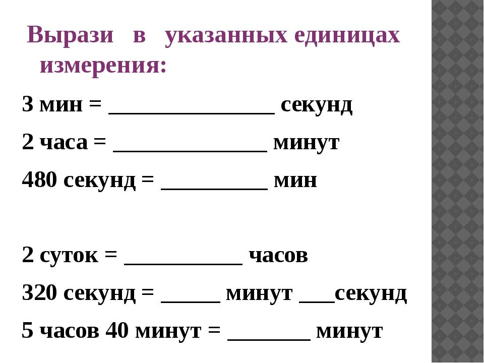 Вырази в указанных единицах измерения: 3 мин = ______________ секунд 2 часа =...