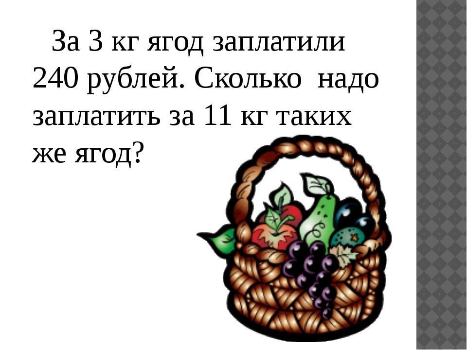 За 3 кг ягод заплатили 240 рублей. Сколько надо заплатить за 11 кг таких же...