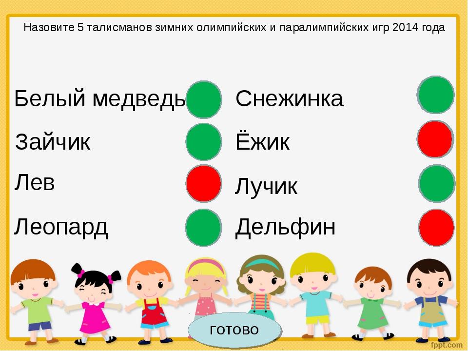 Белый медведь Назовите 5 талисманов зимних олимпийских и паралимпийских игр 2...