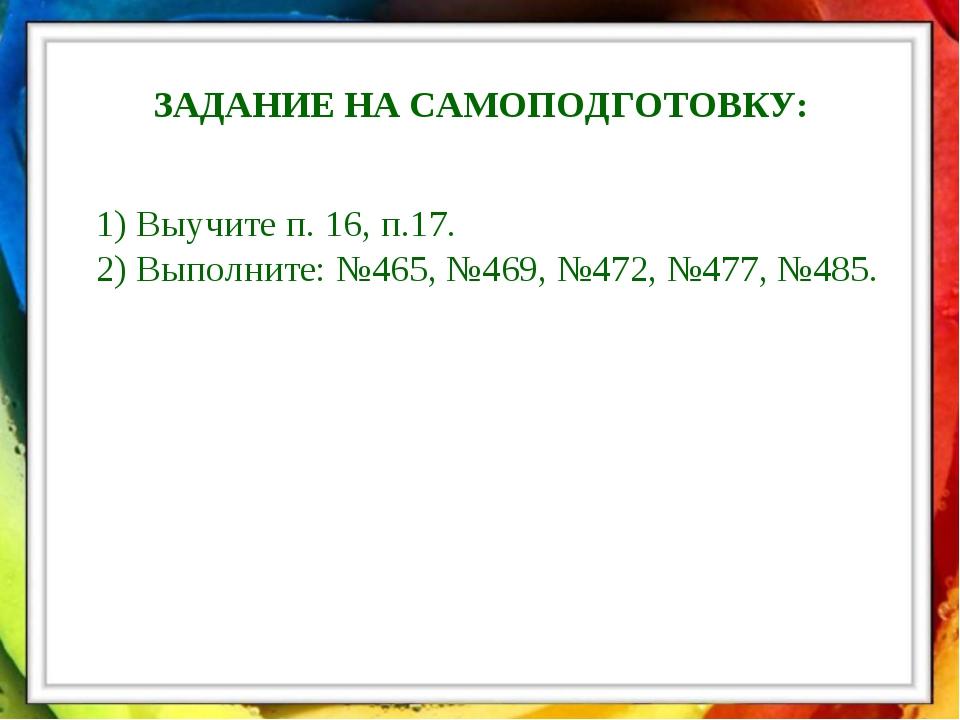 ЗАДАНИЕ НА САМОПОДГОТОВКУ: 1) Выучите п. 16, п.17. 2) Выполните: №465, №469,...