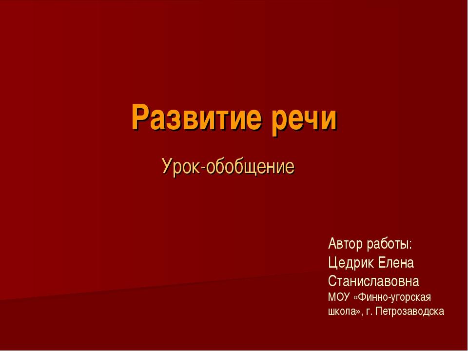 Развитие речи Урок-обобщение Автор работы: Цедрик Елена Станиславовна МОУ «Фи...