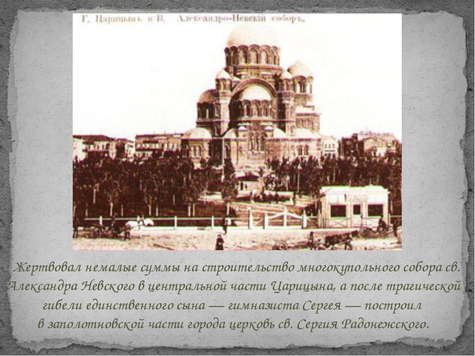 Жертвовал немалые суммы настроительство многокупольного собора св. Александр...