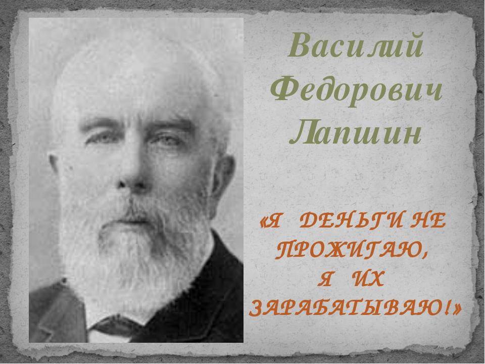 Василий Федорович Лапшин «Я ДЕНЬГИ НЕ ПРОЖИГАЮ, Я ИХ ЗАРАБАТЫВАЮ!»