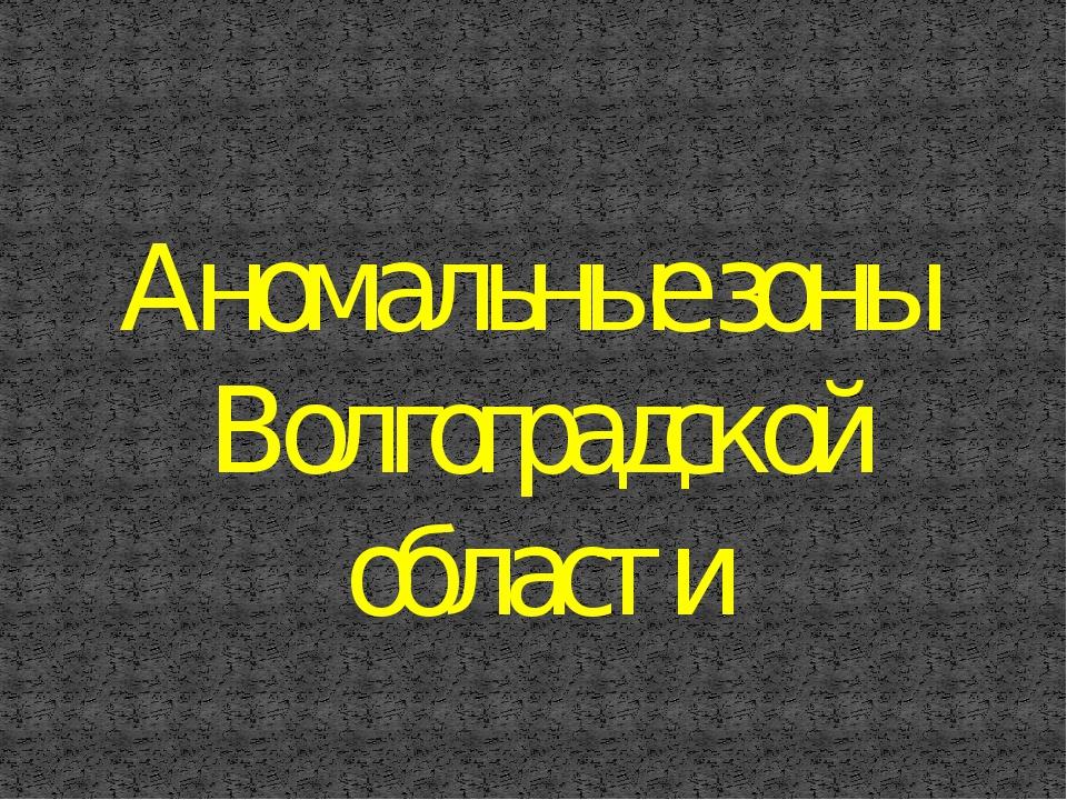 Аномальные зоны Волгоградской области
