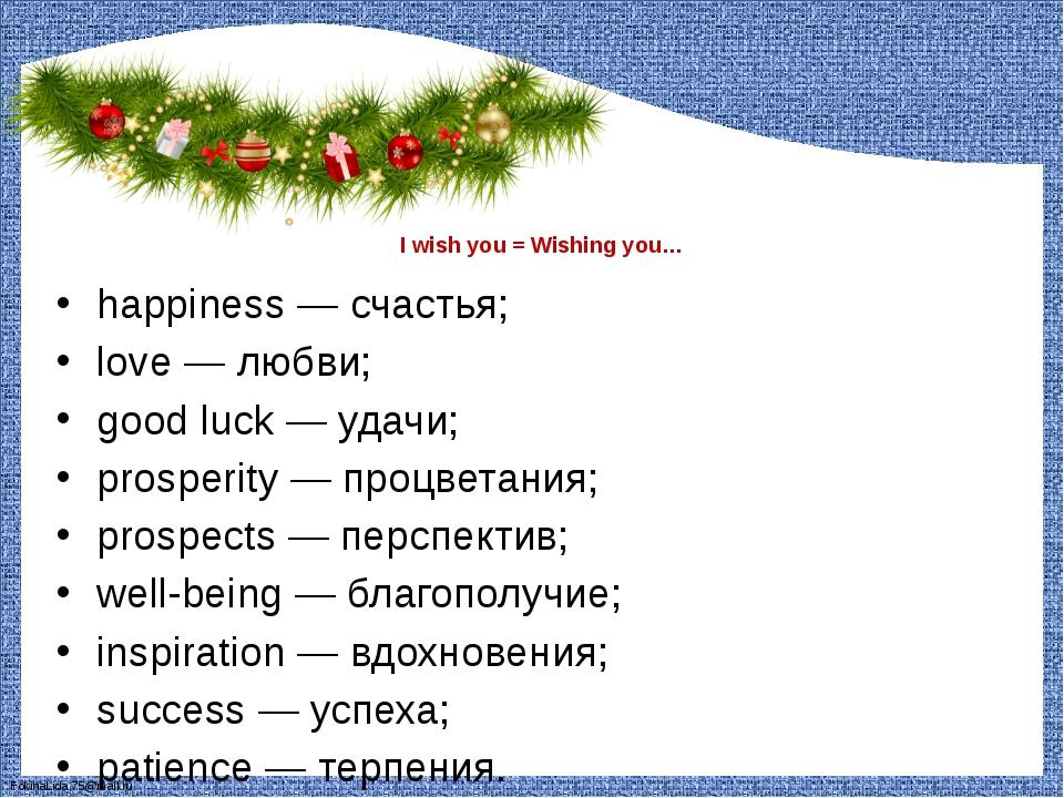 I wish you = Wishing you… happiness — счастья; love — любви; good luck — уда...