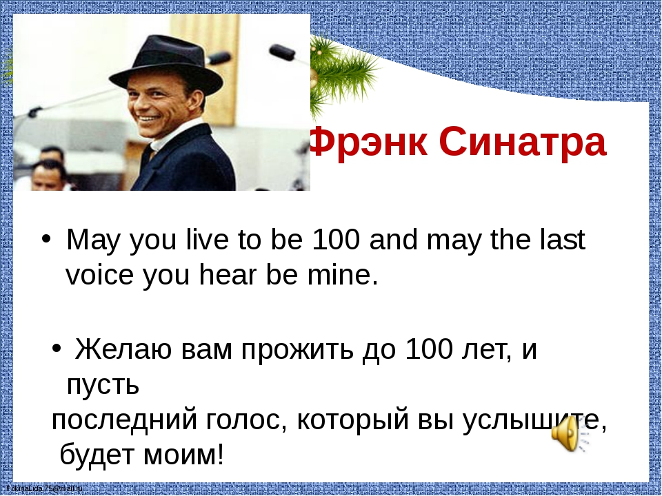 Фрэнк Синатра May you live to be 100 and may the last voice you hear be mine...