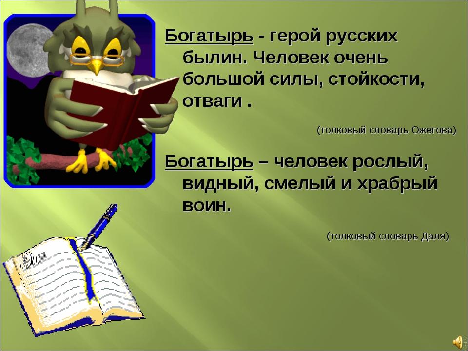 Богатырь - герой русских былин. Человек очень большой силы, стойкости, отваги...