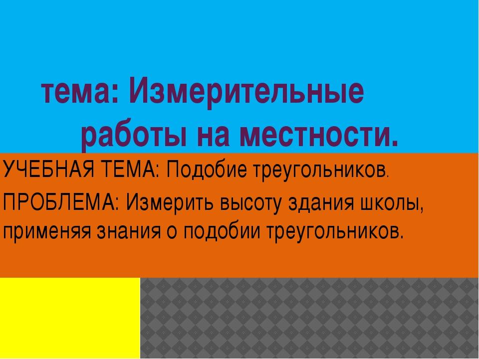 тема: Измерительные работы на местности. УЧЕБНАЯ ТЕМА: Подобие треугольников....