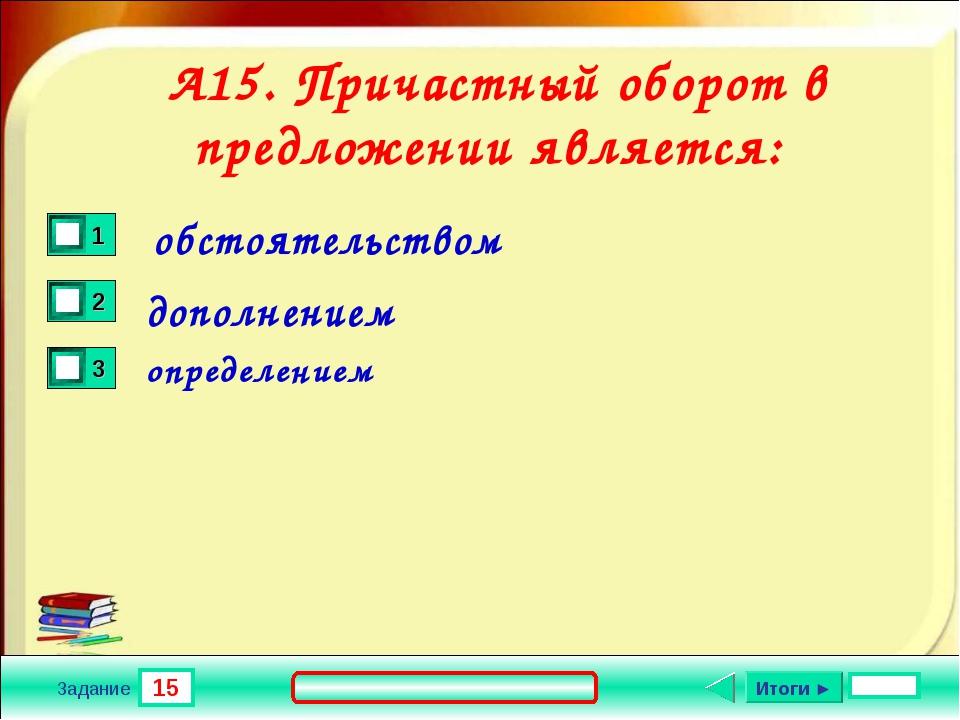 15 Задание А15. Причастный оборот в предложении является: обстоятельством доп...