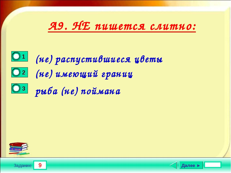 9 Задание А9. НЕ пишется слитно: (не) распустившиеся цветы (не) имеющий грани...
