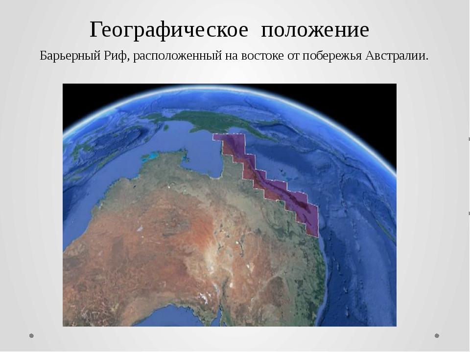 Географическое положение Барьерный Риф, расположенный на востоке от побережья...
