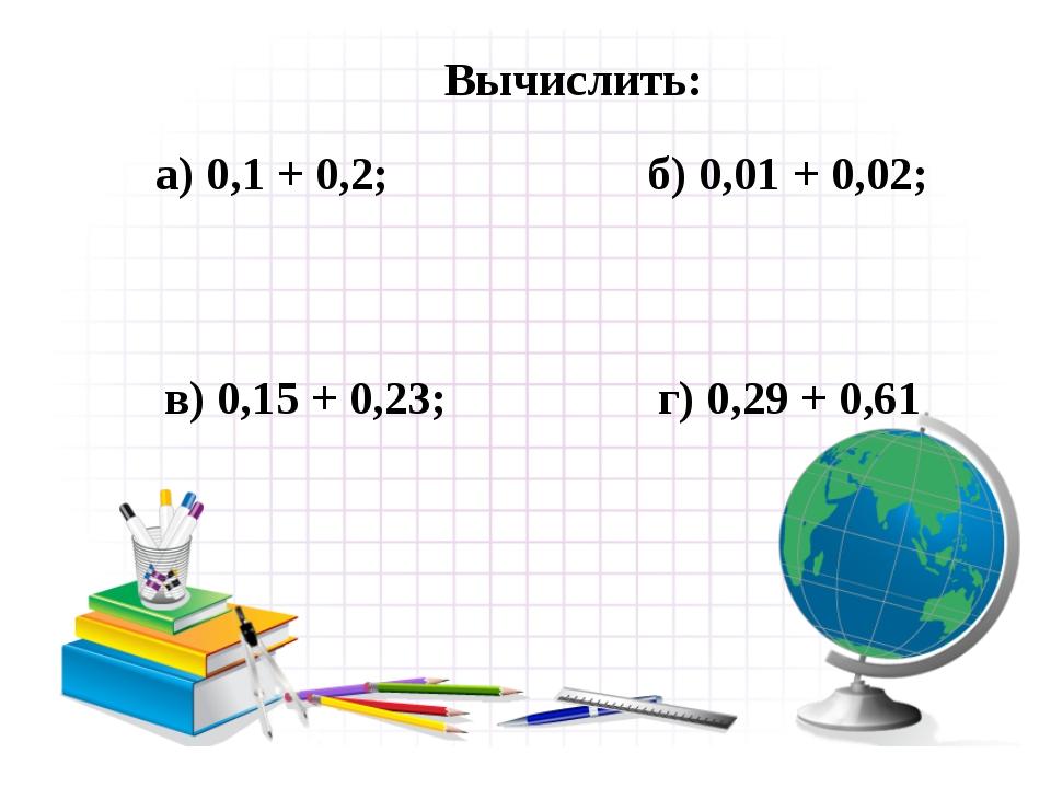 Вычислить: а) 0,1 + 0,2; б) 0,01 + 0,02; в) 0,15 + 0,23; г) 0,29 + 0,61
