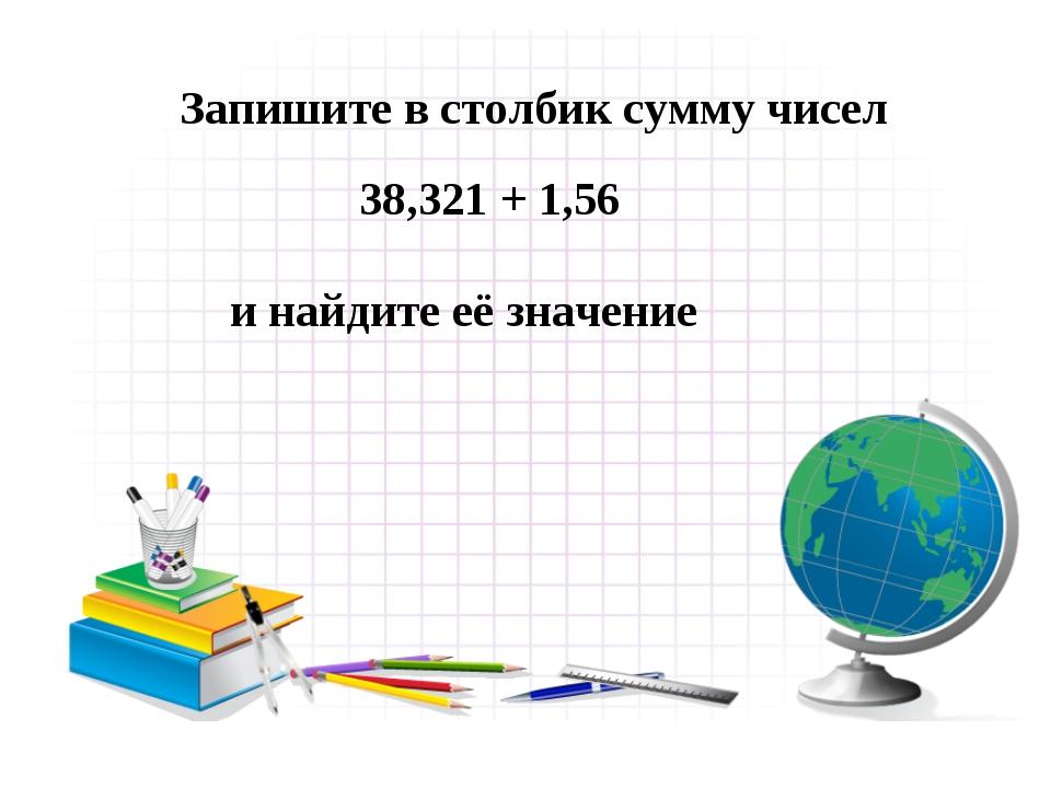 38,321 + 1,56 и найдите её значение Запишите в столбик сумму чисел