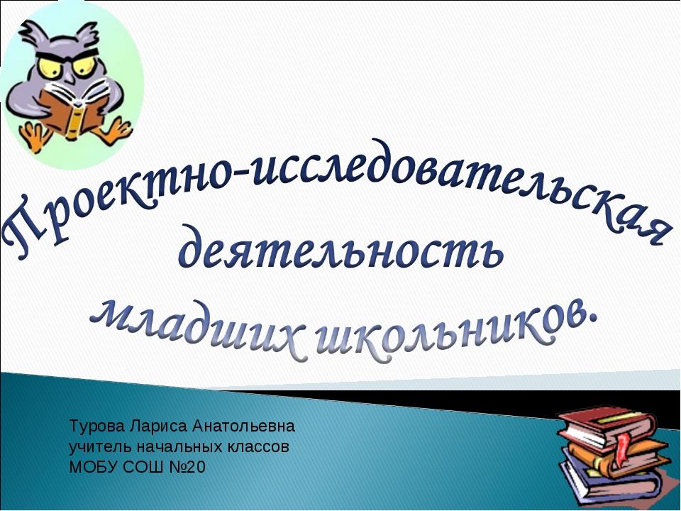 Турова Лариса Анатольевна учитель начальных классов МОБУ СОШ №20