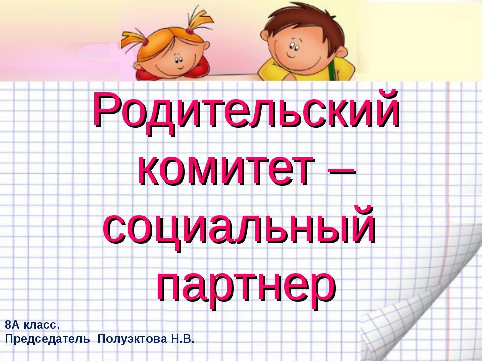 Родительский комитет – социальный партнер 8А класс. Председатель Полуэктова Н...