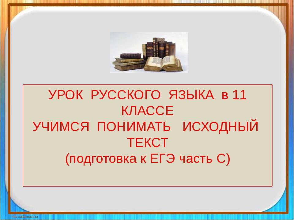 http://aida.ucoz.ru УРОК РУССКОГО ЯЗЫКА в 11 КЛАССЕ УЧИМСЯ ПОНИМАТЬ ИСХОДНЫЙ...