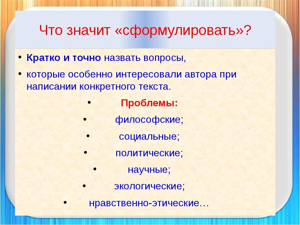 Что значит «сформулировать»? Кратко и точно назвать вопросы, которые особенно...