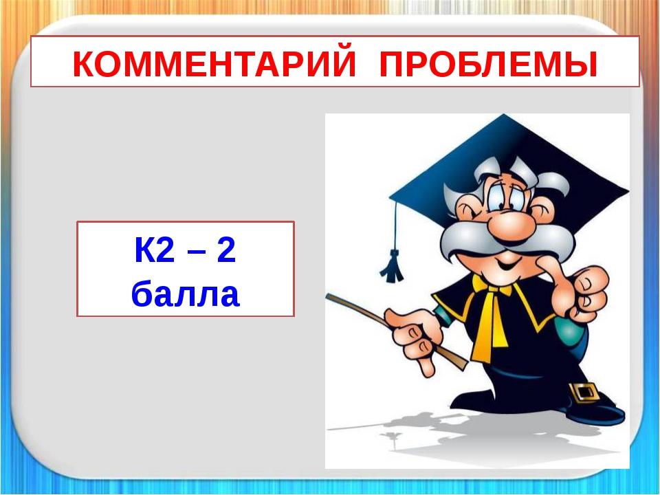 КОММЕНТАРИЙ ПРОБЛЕМЫ К2 – 2 балла