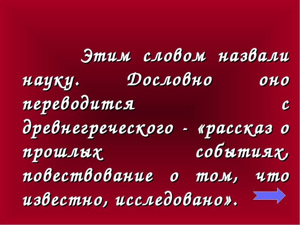 Этим словом назвали науку. Дословно оно переводится с древнегреческого - «ра...