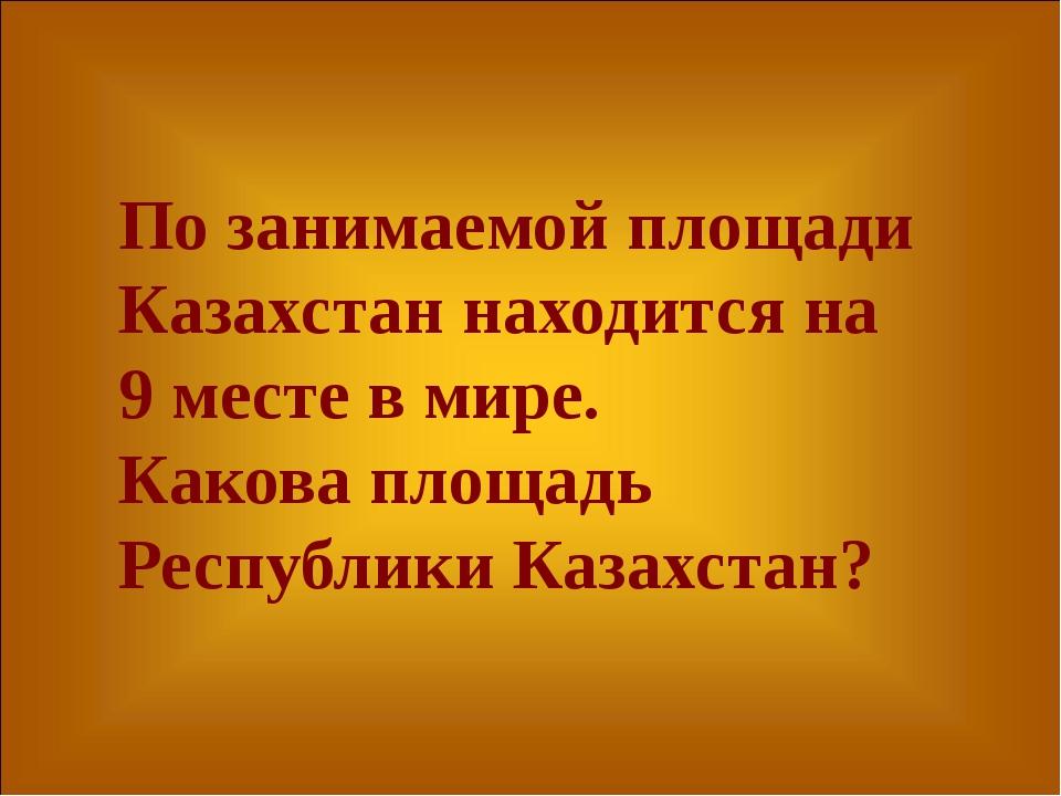 По занимаемой площади Казахстан находится на 9 месте в мире. Какова площадь Р...