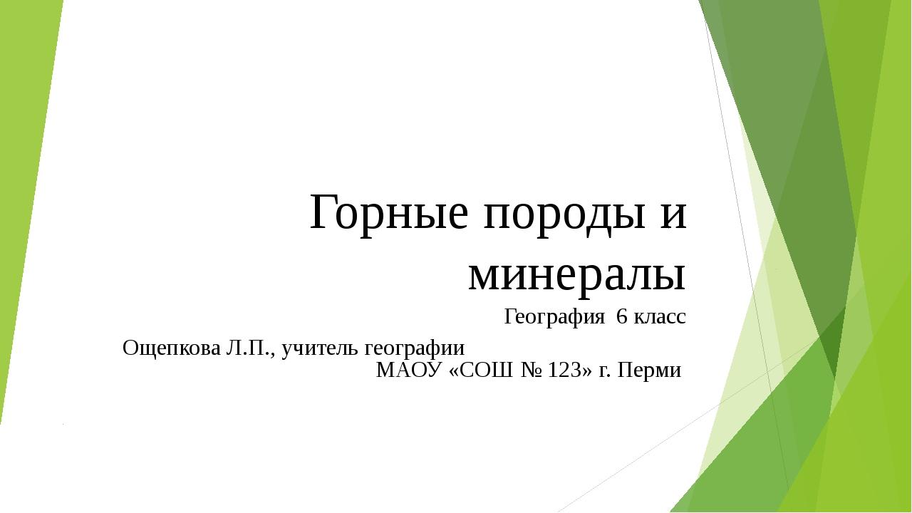 Горные породы и минералы География 6 класс Ощепкова Л.П., учитель географии М...