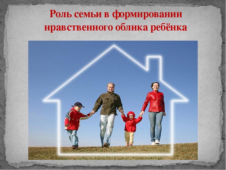 Роль семьи в формировании нравственного облика ребёнка
