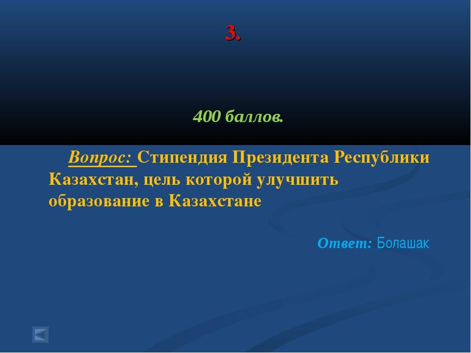 3. 400 баллов. Вопрос: Стипендия Президента Республики Казахстан, цель которо...
