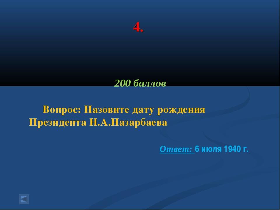 4. 200 баллов Вопрос: Назовите дату рождения Президента Н.А.Назарбаева  Отве...