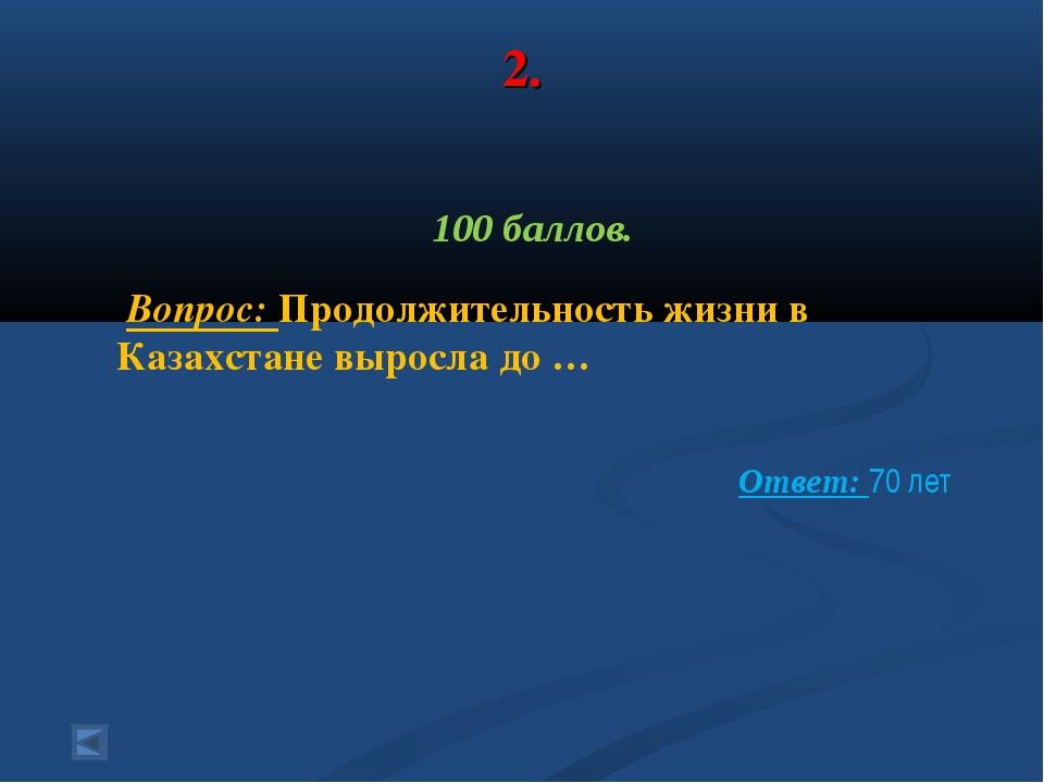 2. 100 баллов. Вопрос: Продолжительность жизни в Казахстане выросла до …  От...