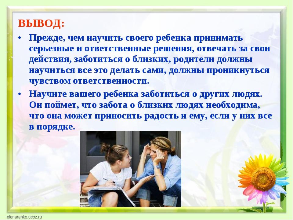 ВЫВОД: Прежде, чем научить своего ребенка принимать серьезные и ответственные...