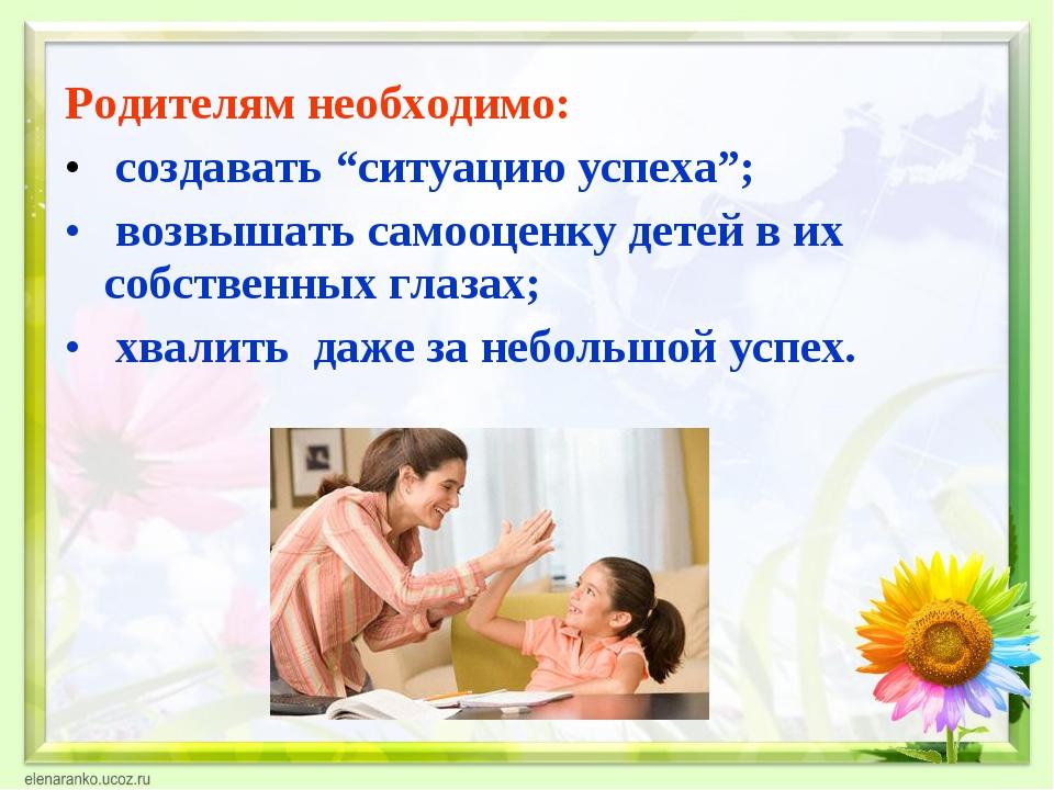 """Родителям необходимо: создавать """"ситуацию успеха""""; возвышать самооценку детей..."""