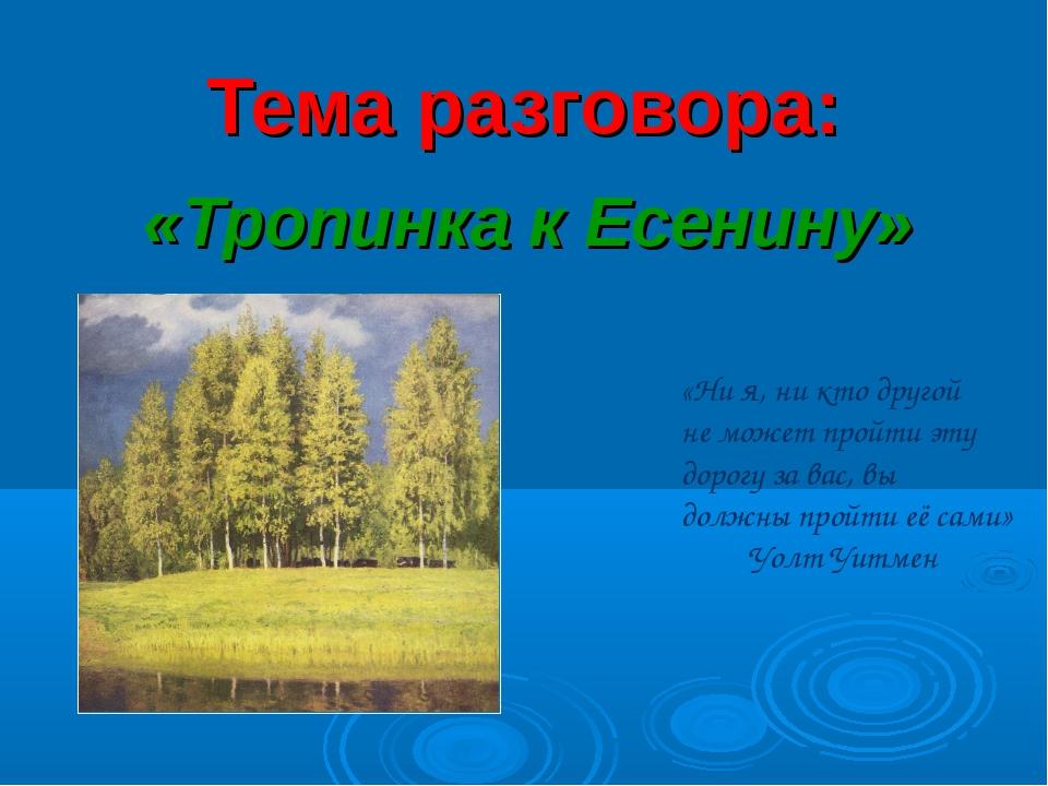 Тема разговора: «Тропинка к Есенину» «Ни я, ни кто другой не может пройти эту...