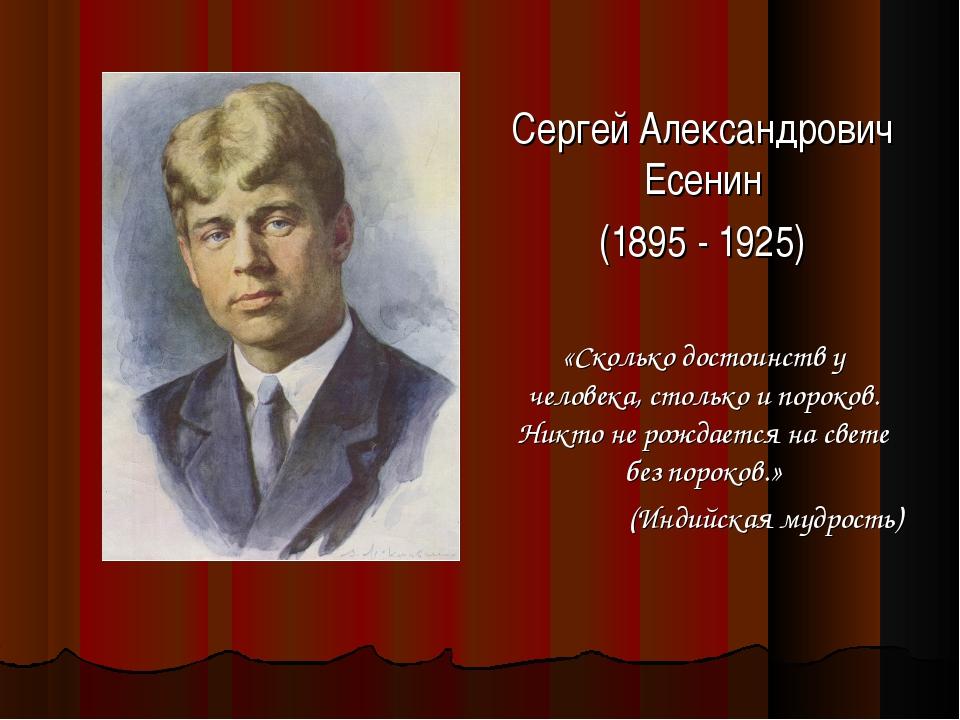 Сергей Александрович Есенин (1895 - 1925) «Сколько достоинств у человека, сто...