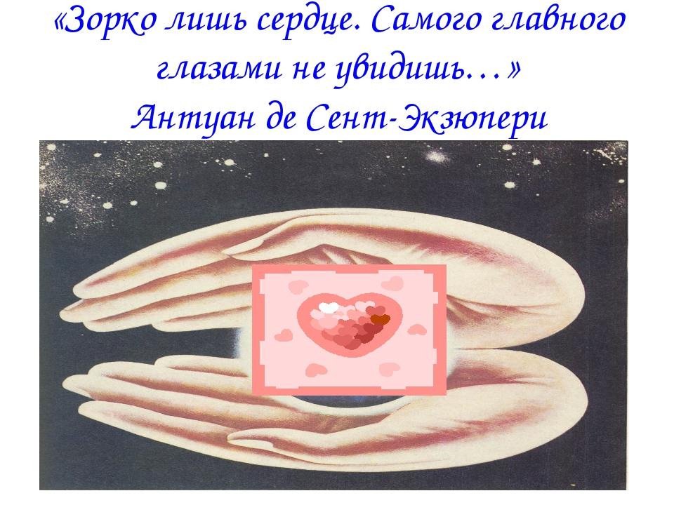 «Зорко лишь сердце. Самого главного глазами не увидишь…» Антуан де Сент-Экзюп...