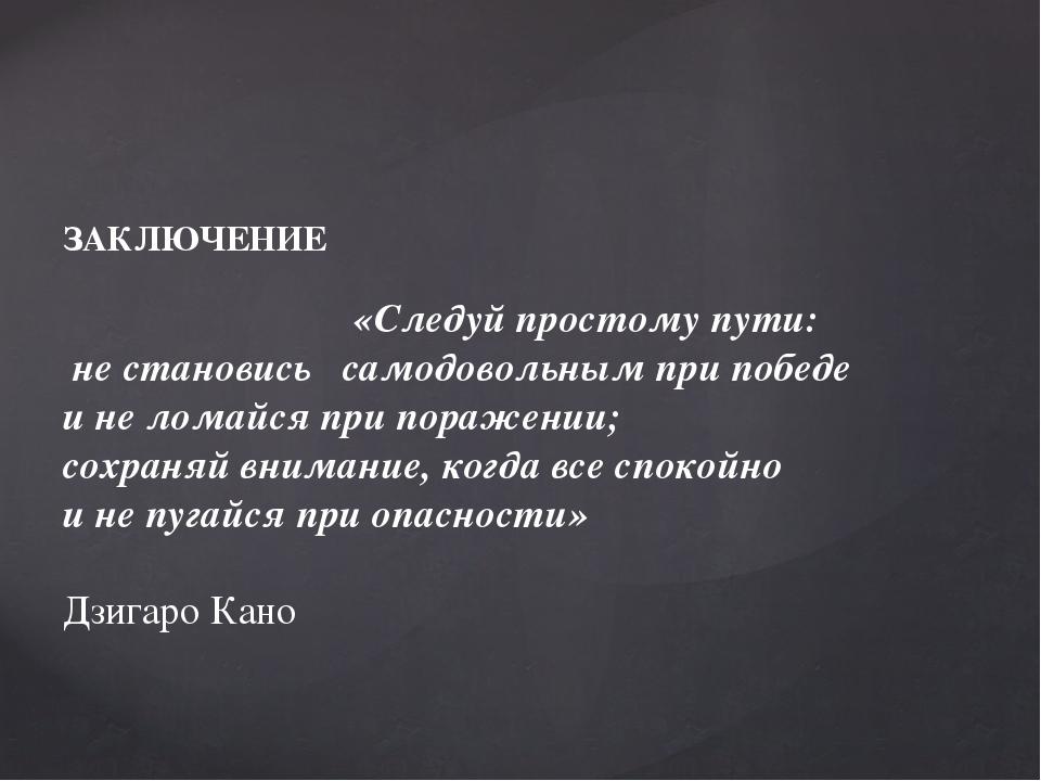 ЗАКЛЮЧЕНИЕ «Следуй простому пути: не становись самодовольным при победе и не...
