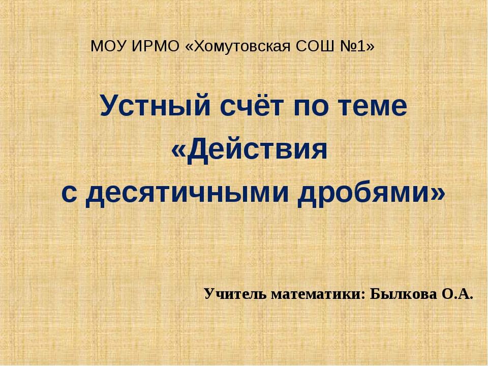 МОУ ИРМО «Хомутовская СОШ №1» Устный счёт по теме «Действия с десятичными дро...