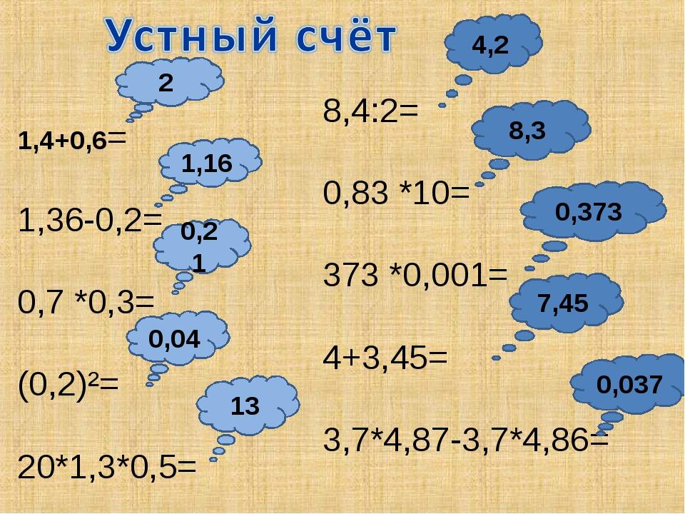 1,4+0,6= 1,36-0,2= 0,7 *0,3= (0,2)²= 20*1,3*0,5= 8,4:2= 0,83 *10= 373 *0,001=...