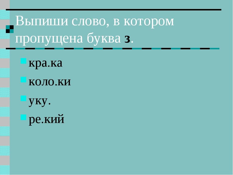 Выпиши слово, в котором пропущена буква з. кра.ка коло.ки уку. ре.кий