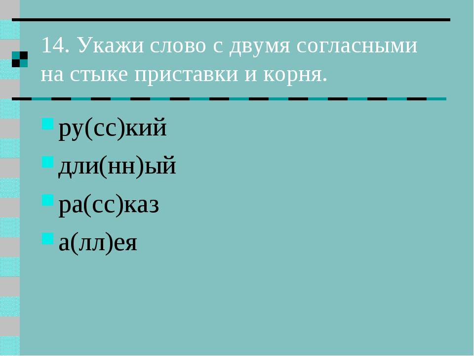 14. Укажи слово с двумя согласными на стыке приставки и корня. ру(сс)кий дли(...