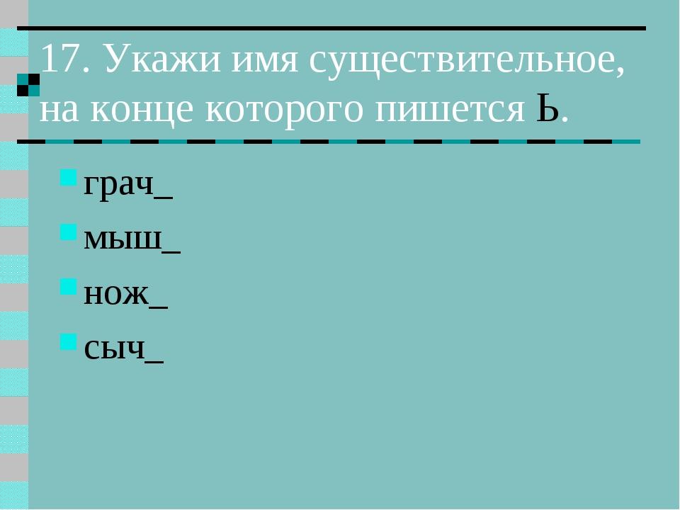 17. Укажи имя существительное, на конце которого пишется Ь. грач_ мыш_ нож_ с...