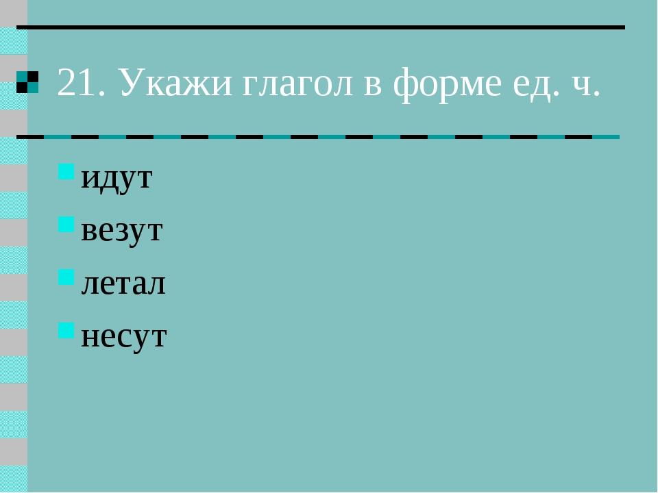 21. Укажи глагол в форме ед. ч. идут везут летал несут