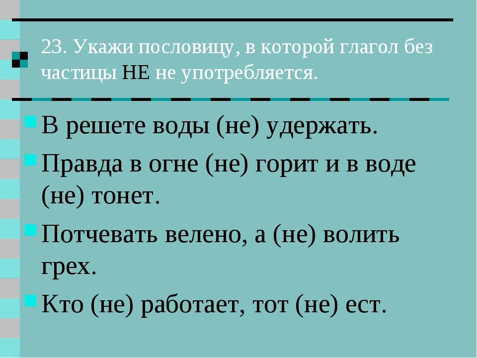 23. Укажи пословицу, в которой глагол без частицы НЕ не употребляется. В реше...