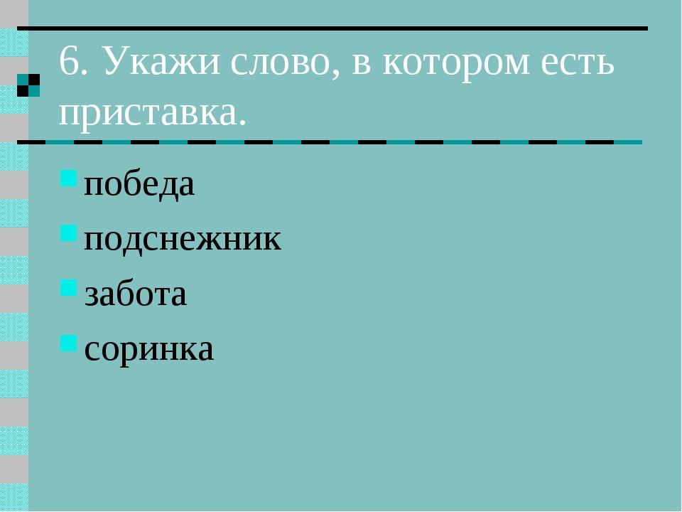 6. Укажи слово, в котором есть приставка. победа подснежник забота соринка