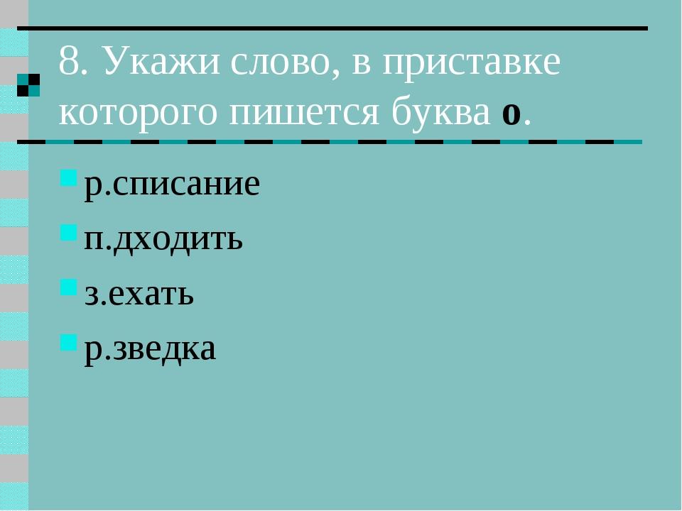 8. Укажи слово, в приставке которого пишется буква о. р.списание п.дходить з....