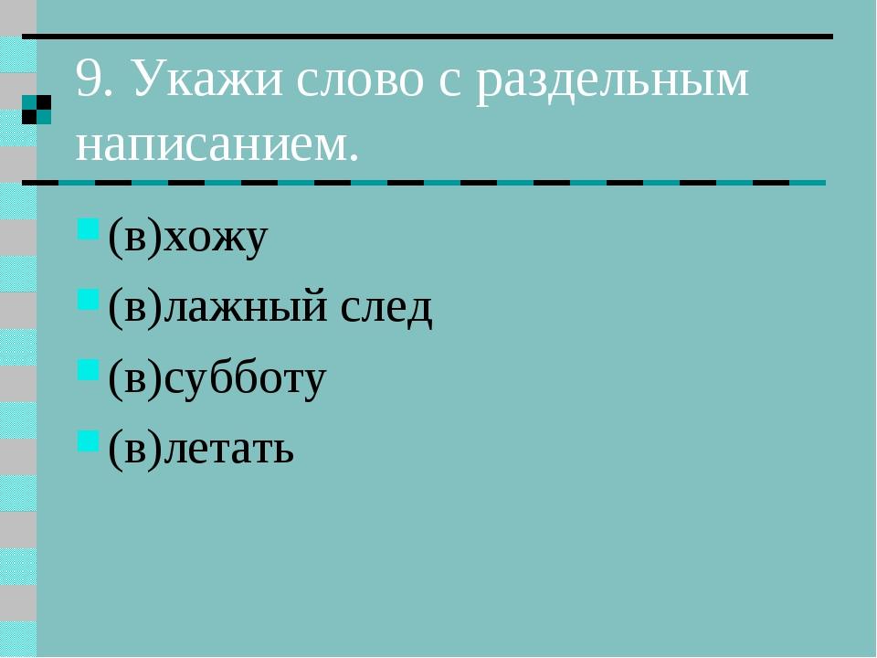 9. Укажи слово с раздельным написанием. (в)хожу (в)лажный след (в)субботу (в)...