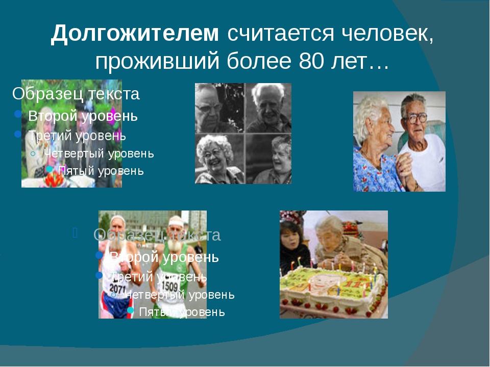 Долгожителемсчитаетсячеловек, проживший более 80 лет…