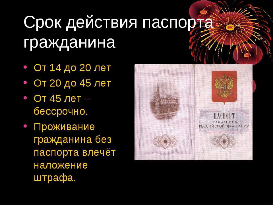 Срок действия паспорта гражданина От 14 до 20 лет От 20 до 45 лет От 45 лет –...