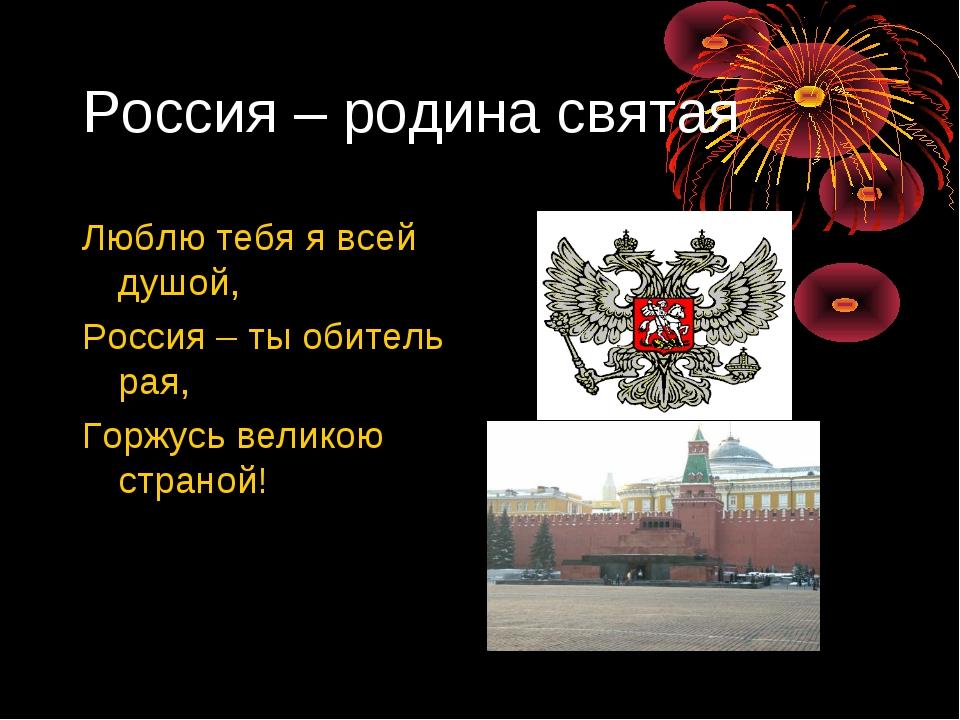 Россия – родина святая Люблю тебя я всей душой, Россия – ты обитель рая, Горж...