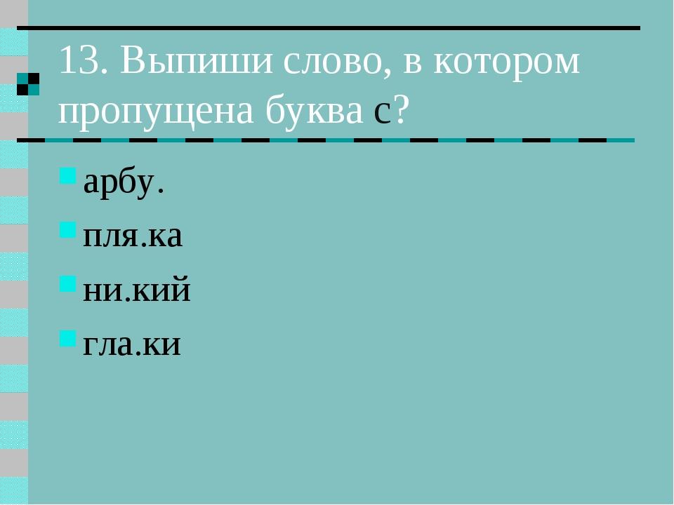 13. Выпиши слово, в котором пропущена буква с? арбу. пля.ка ни.кий гла.ки