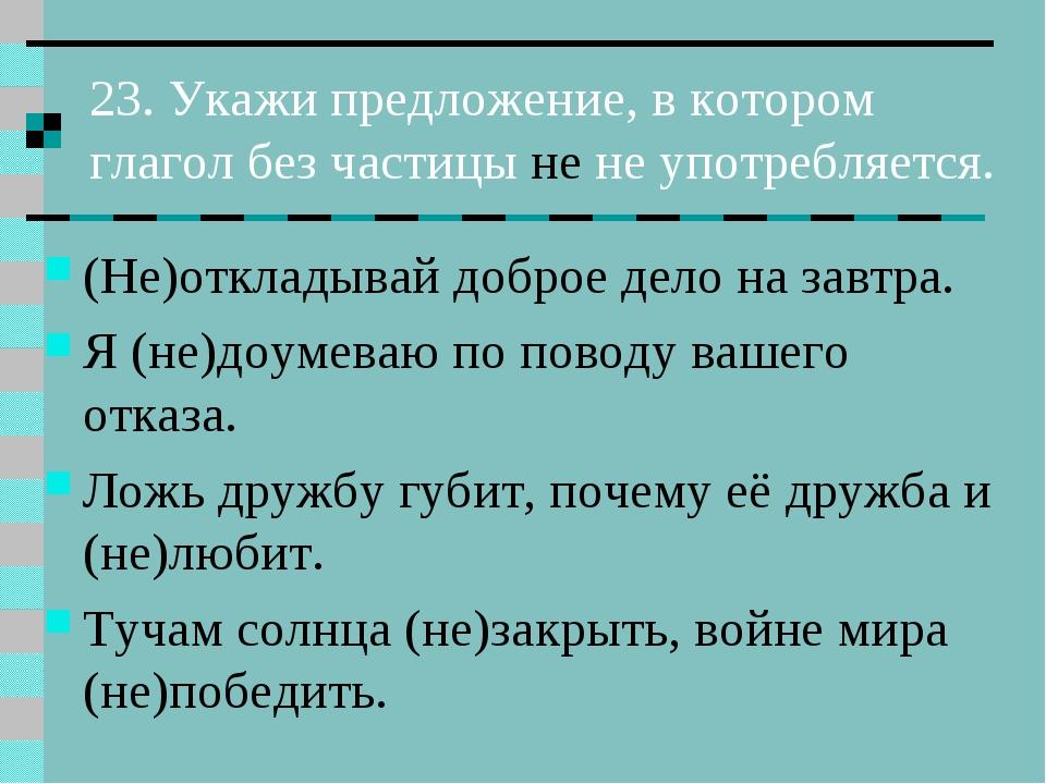 23. Укажи предложение, в котором глагол без частицы не не употребляется. (Не)...